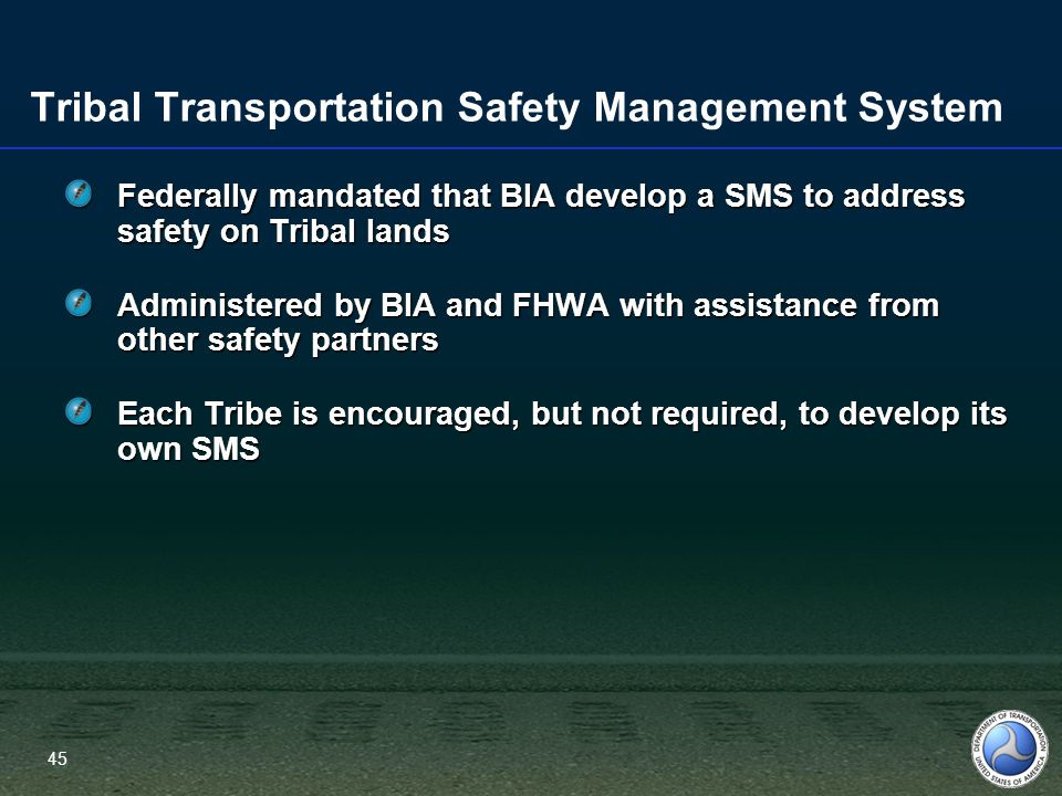 45 Tribal Transportation Safety Management System Federally mandated that BIA develop a SMS to address safety on Tribal lands Administered by BIA and FHWA with assistance from other safety partners Each Tribe is encouraged, but not required, to develop its own SMS 45