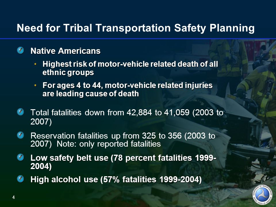 4 Need for Tribal Transportation Safety Planning Native Americans Highest risk of motor-vehicle related death of all ethnic groupsHighest risk of motor-vehicle related death of all ethnic groups For ages 4 to 44, motor-vehicle related injuries are leading cause of deathFor ages 4 to 44, motor-vehicle related injuries are leading cause of death Total fatalities down from 42,884 to 41,059 (2003 to 2007) Reservation fatalities up from 325 to 356 (2003 to 2007) Note: only reported fatalities Low safety belt use (78 percent fatalities 1999- 2004) High alcohol use (57% fatalities 1999-2004) 4