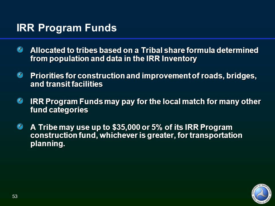 53 IRR Program Funds Allocated to tribes based on a Tribal share formula determined from population and data in the IRR Inventory Priorities for construction and improvement of roads, bridges, and transit facilities IRR Program Funds may pay for the local match for many other fund categories A Tribe may use up to $35,000 or 5% of its IRR Program construction fund, whichever is greater, for transportation planning.