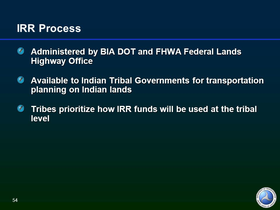 54 IRR Process Administered by BIA DOT and FHWA Federal Lands Highway Office Available to Indian Tribal Governments for transportation planning on Indian lands Tribes prioritize how IRR funds will be used at the tribal level