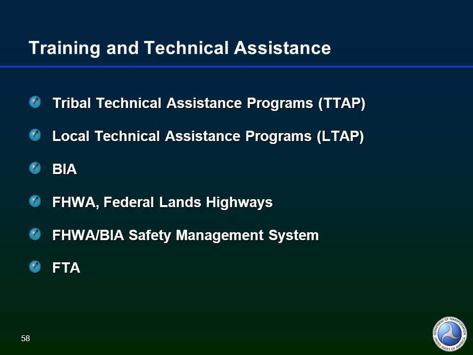 58 Training and Technical Assistance Tribal Technical Assistance Programs (TTAP) Local Technical Assistance Programs (LTAP) BIA FHWA, Federal Lands Highways FHWA/BIA Safety Management System FTA