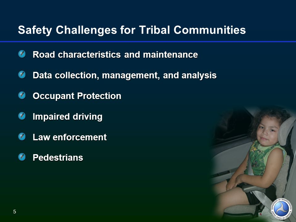 5 Safety Challenges for Tribal Communities Road characteristics and maintenance Data collection, management, and analysis Occupant Protection Impaired driving Law enforcement Pedestrians 5