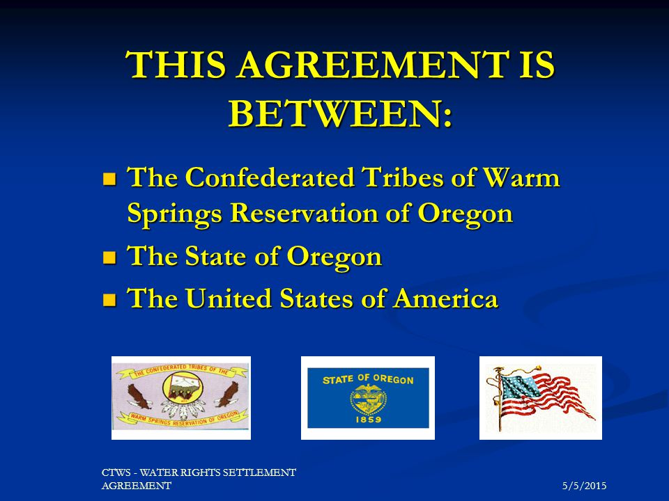 5/5/2015 CTWS - WATER RIGHTS SETTLEMENT AGREEMENT THIS AGREEMENT IS BETWEEN: The Confederated Tribes of Warm Springs Reservation of Oregon The Confede