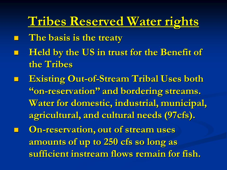 Tribes Reserved Water rights The basis is the treaty The basis is the treaty Held by the US in trust for the Benefit of the Tribes Held by the US in t