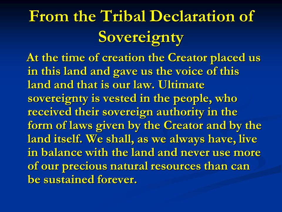 From the Tribal Declaration of Sovereignty At the time of creation the Creator placed us in this land and gave us the voice of this land and that is o