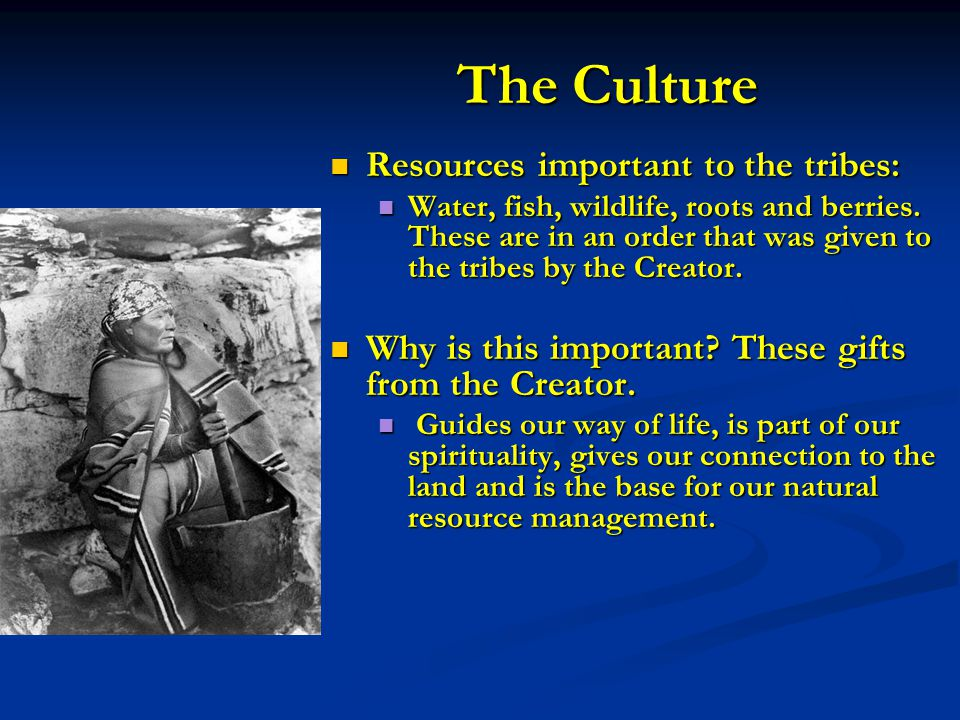 The Culture Resources important to the tribes: Resources important to the tribes: Water, fish, wildlife, roots and berries. These are in an order that