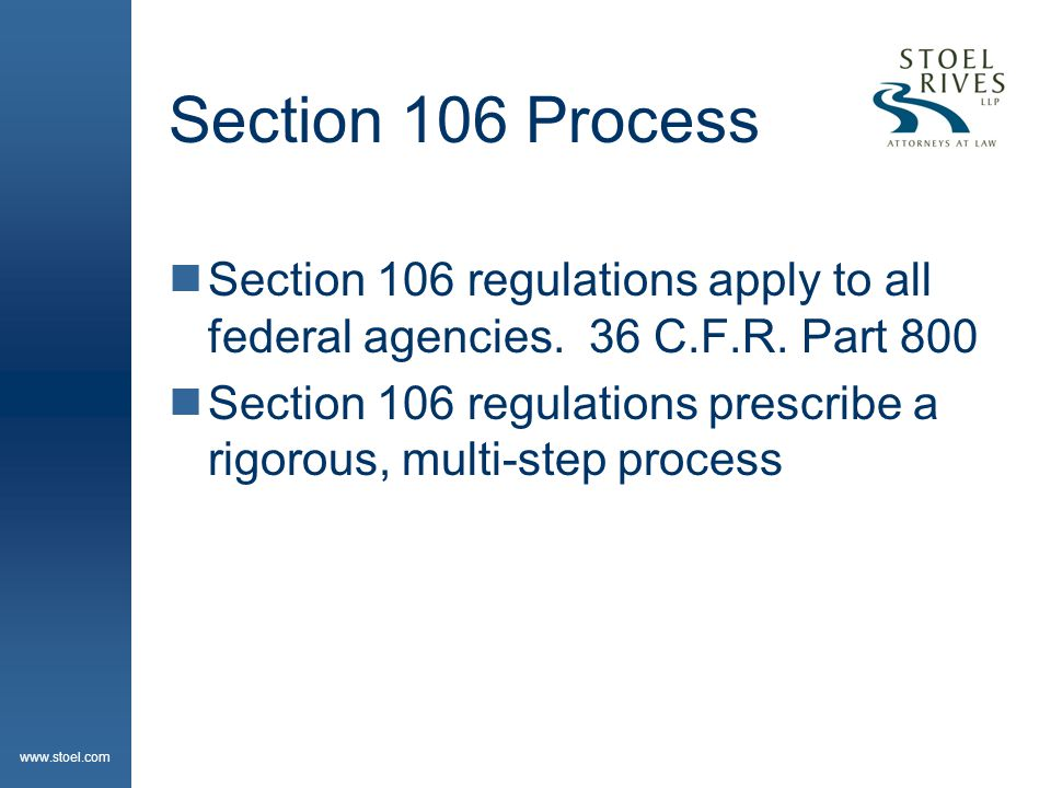 www.stoel.com Section 106 Process  Section 106 regulations apply to all federal agencies. 36 C.F.R. Part 800  Section 106 regulations prescribe a ri