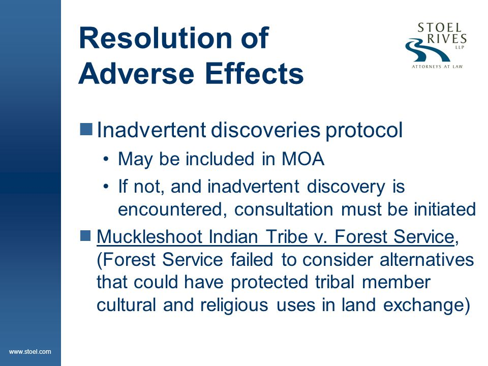 www.stoel.com 8: Failure to Resolve Adverse Effects  Consultation may be terminated by agency, SHPO/TPHO or ACHP  Unless THPO or tribe is involved for on- reservation impacts, a tribe cannot terminate a consultation