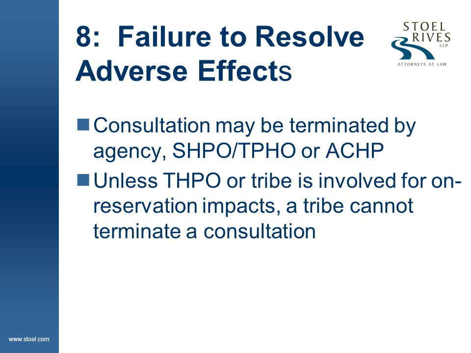 www.stoel.com 8: Failure to Resolve Adverse Effects  Consultation may be terminated by agency, SHPO/TPHO or ACHP  Unless THPO or tribe is involved f
