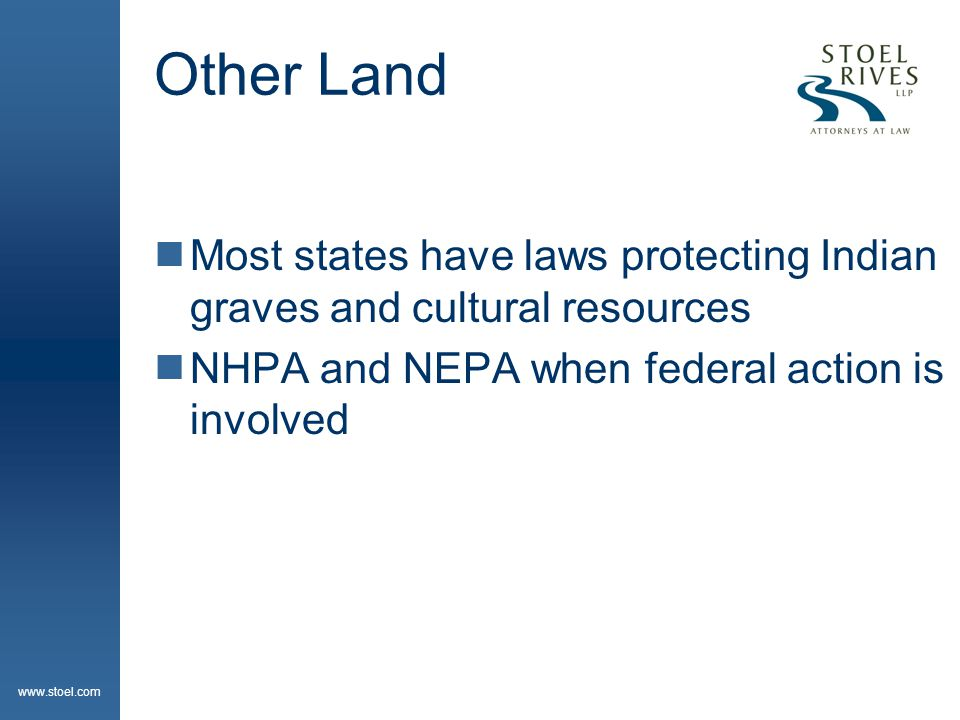 www.stoel.com Other Land  Most states have laws protecting Indian graves and cultural resources  NHPA and NEPA when federal action is involved