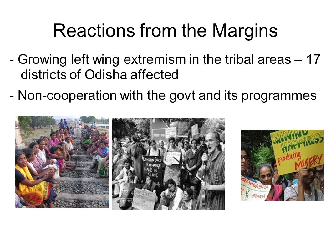 Reactions from the Margins - Growing left wing extremism in the tribal areas – 17 districts of Odisha affected - Non-cooperation with the govt and its programmes