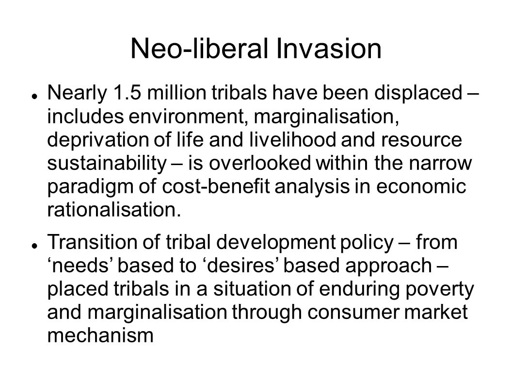 Neo-liberal Invasion Nearly 1.5 million tribals have been displaced – includes environment, marginalisation, deprivation of life and livelihood and resource sustainability – is overlooked within the narrow paradigm of cost-benefit analysis in economic rationalisation.