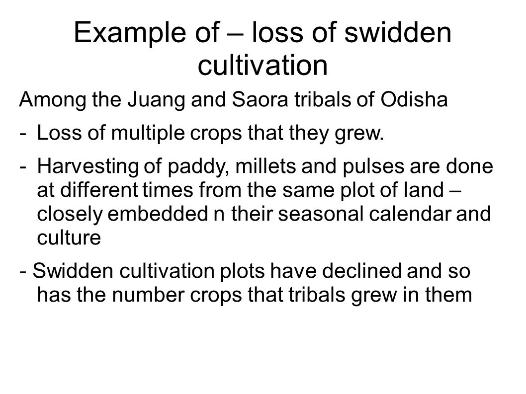 Example of – loss of swidden cultivation Among the Juang and Saora tribals of Odisha -Loss of multiple crops that they grew.