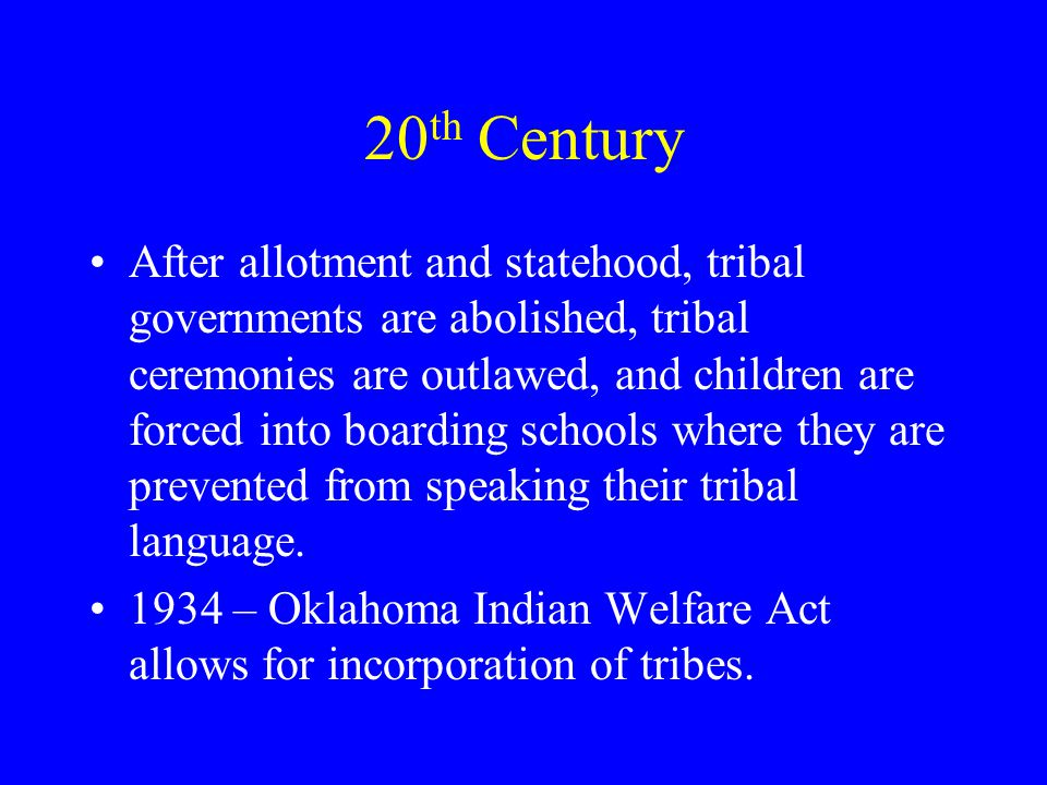 20 th Century After allotment and statehood, tribal governments are abolished, tribal ceremonies are outlawed, and children are forced into boarding schools where they are prevented from speaking their tribal language.