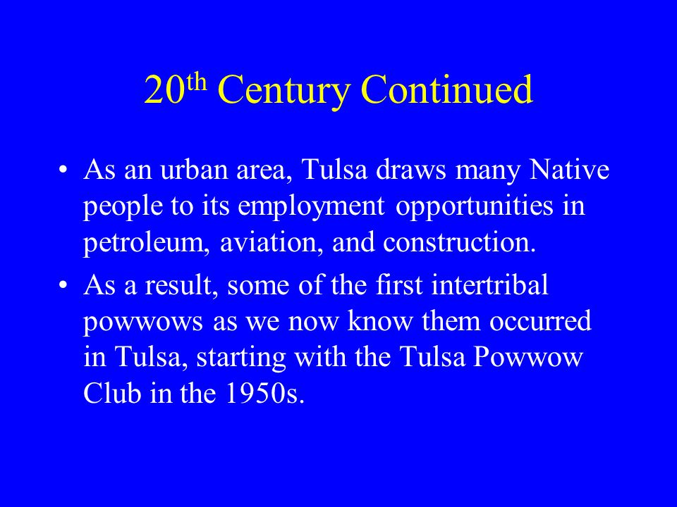 20 th Century Continued As an urban area, Tulsa draws many Native people to its employment opportunities in petroleum, aviation, and construction.