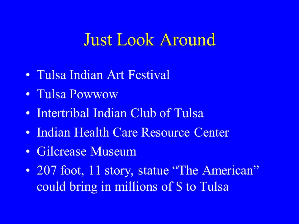 Just Look Around Tulsa Indian Art Festival Tulsa Powwow Intertribal Indian Club of Tulsa Indian Health Care Resource Center Gilcrease Museum 207 foot, 11 story, statue The American could bring in millions of $ to Tulsa