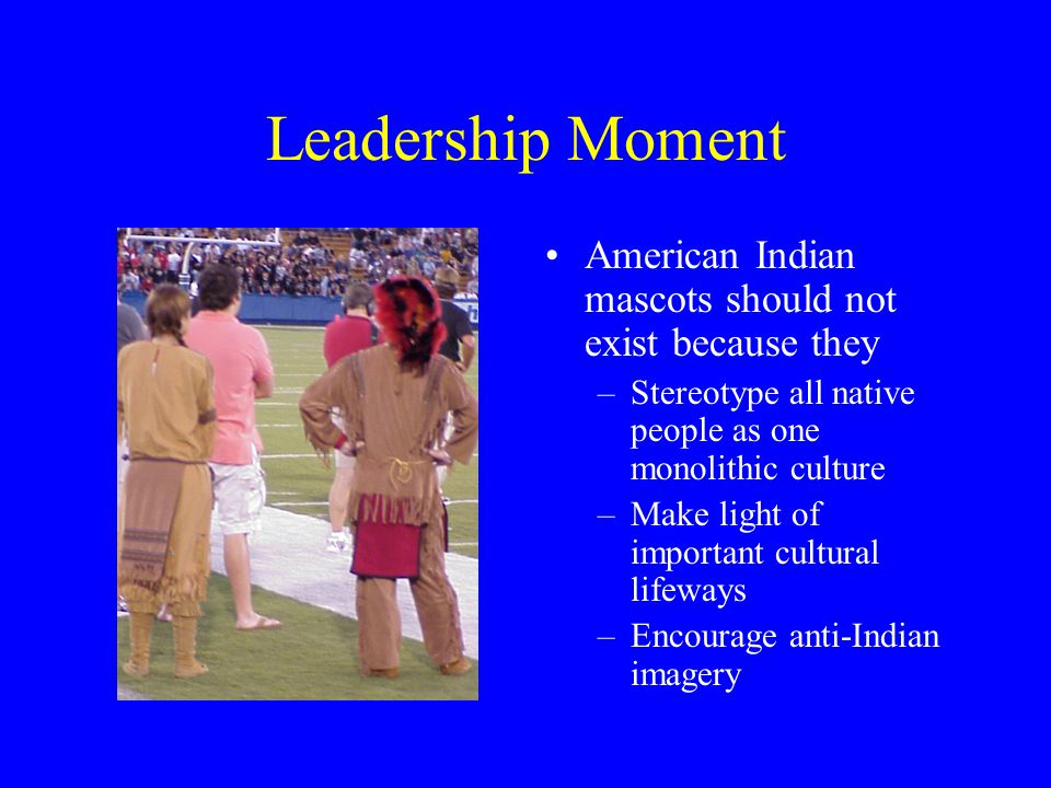 Leadership Moment American Indian mascots should not exist because they –Stereotype all native people as one monolithic culture –Make light of important cultural lifeways –Encourage anti-Indian imagery