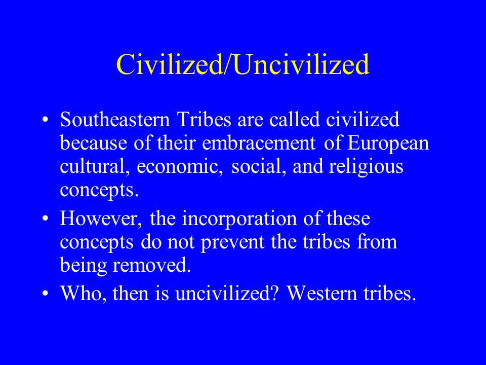 Civilized/Uncivilized Southeastern Tribes are called civilized because of their embracement of European cultural, economic, social, and religious concepts.