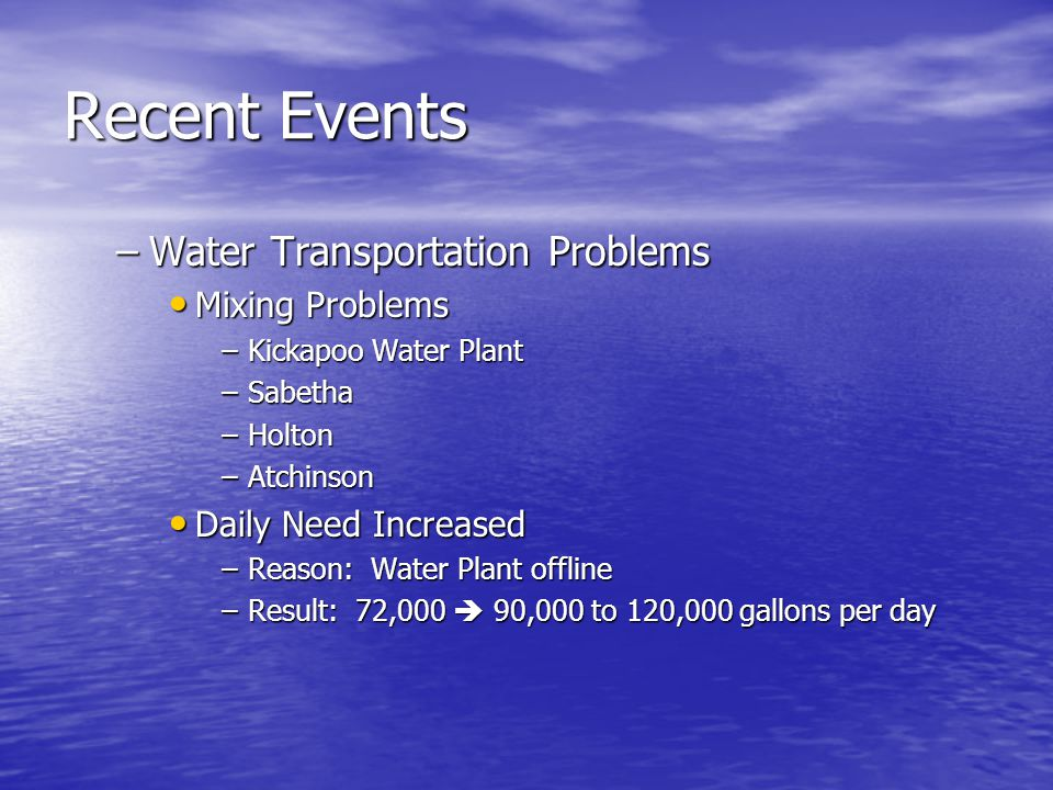 Recent Events –Water Transportation Problems Mixing Problems Mixing Problems –Kickapoo Water Plant –Sabetha –Holton –Atchinson Daily Need Increased Daily Need Increased –Reason: Water Plant offline –Result: 72,000  90,000 to 120,000 gallons per day