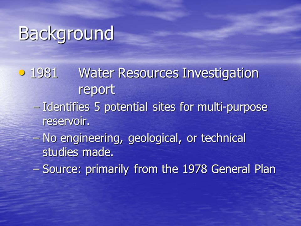 Background 1981Water Resources Investigation report 1981Water Resources Investigation report –Identifies 5 potential sites for multi-purpose reservoir.