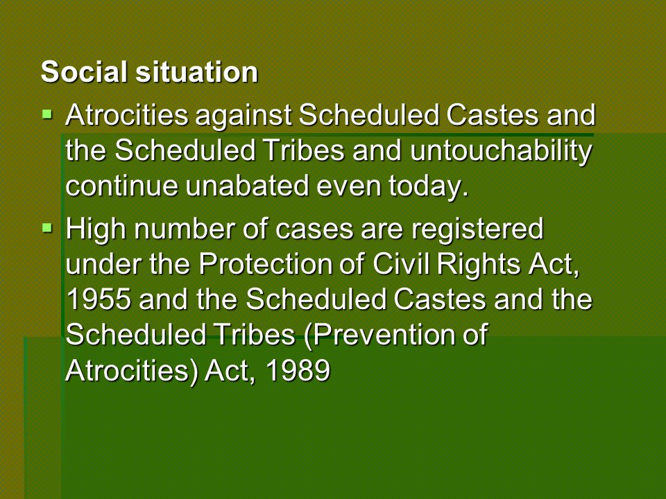 Social situation  Atrocities against Scheduled Castes and the Scheduled Tribes and untouchability continue unabated even today.