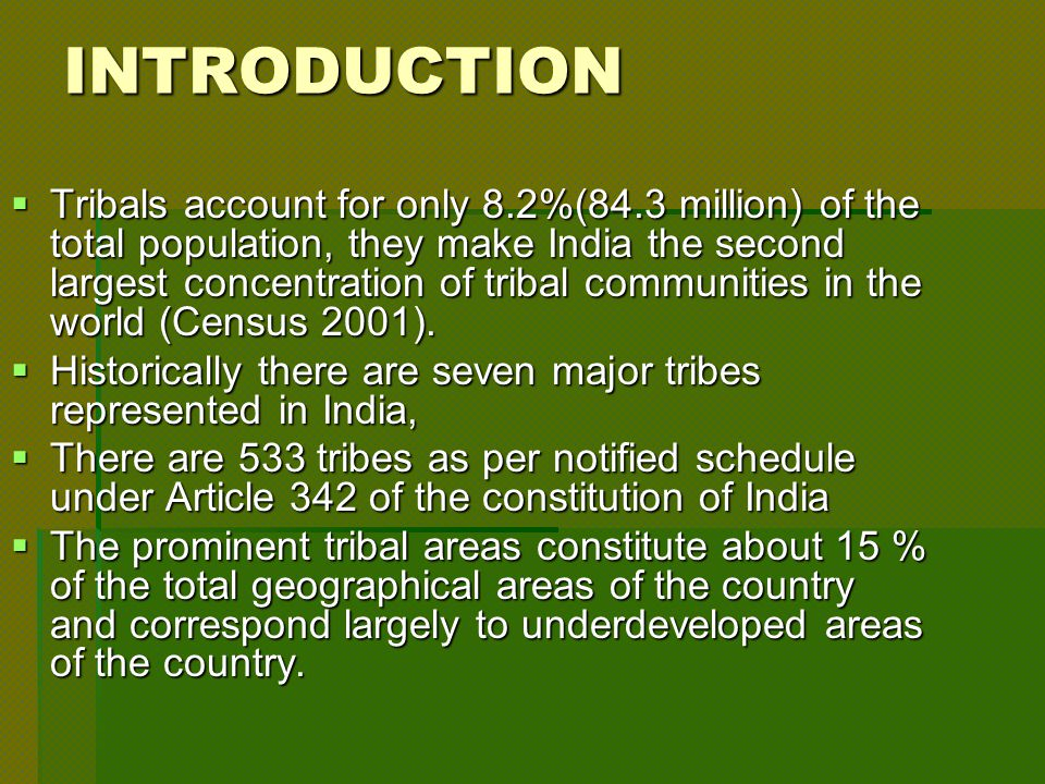 INTRODUCTION  Tribals account for only 8.2%(84.3 million) of the total population, they make India the second largest concentration of tribal communities in the world (Census 2001).
