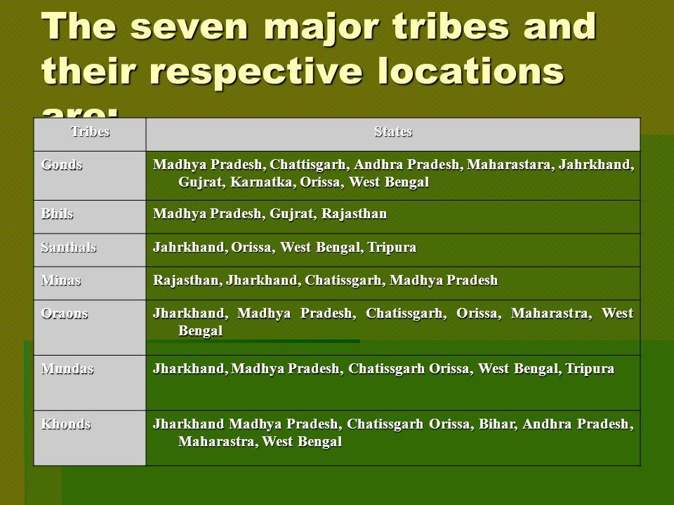 The seven major tribes and their respective locations are: TribesStates Gonds Madhya Pradesh, Chattisgarh, Andhra Pradesh, Maharastara, Jahrkhand, Gujrat, Karnatka, Orissa, West Bengal Bhils Madhya Pradesh, Gujrat, Rajasthan Santhals Jahrkhand, Orissa, West Bengal, Tripura Minas Rajasthan, Jharkhand, Chatissgarh, Madhya Pradesh Oraons Jharkhand, Madhya Pradesh, Chatissgarh, Orissa, Maharastra, West Bengal Mundas Jharkhand, Madhya Pradesh, Chatissgarh Orissa, West Bengal, Tripura Khonds Jharkhand Madhya Pradesh, Chatissgarh Orissa, Bihar, Andhra Pradesh, Maharastra, West Bengal