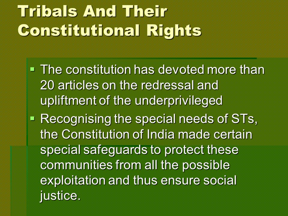Tribals And Their Constitutional Rights  The constitution has devoted more than 20 articles on the redressal and upliftment of the underprivileged  Recognising the special needs of STs, the Constitution of India made certain special safeguards to protect these communities from all the possible exploitation and thus ensure social justice.