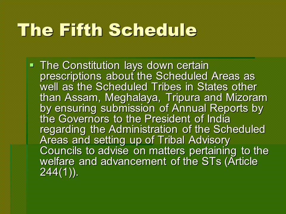 The Fifth Schedule  The Constitution lays down certain prescriptions about the Scheduled Areas as well as the Scheduled Tribes in States other than Assam, Meghalaya, Tripura and Mizoram by ensuring submission of Annual Reports by the Governors to the President of India regarding the Administration of the Scheduled Areas and setting up of Tribal Advisory Councils to advise on matters pertaining to the welfare and advancement of the STs (Article 244(1)).