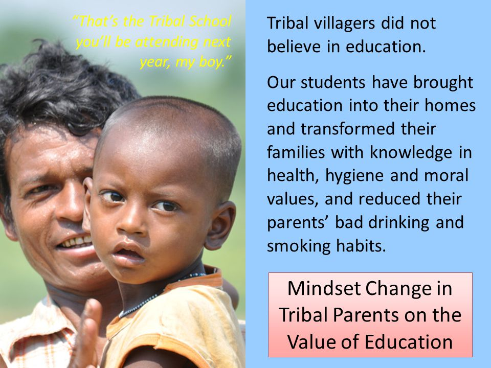 6/21/11 Mindset Change in Tribal Parents on the Value of Education That's the Tribal School you'll be attending next year, my boy. Tribal villagers did not believe in education.