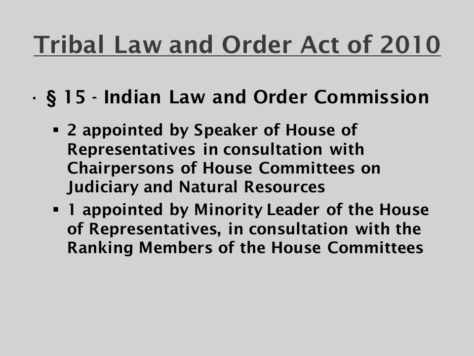 Tribal Law and Order Act of 2010 Indian Law and Order Commission (ILOC) created: 1)to conduct a comprehensive study of law enforcement and criminal justice in tribal communities, including, generally,  jurisdiction over crimes committed in Indian country,  tribal jail and federal prisons systems,  tribal juvenile justice systems and the federal juvenile justice system as relating to Indian country;  the impact of the Indian Civil Rights Act of 1968; and other subjects