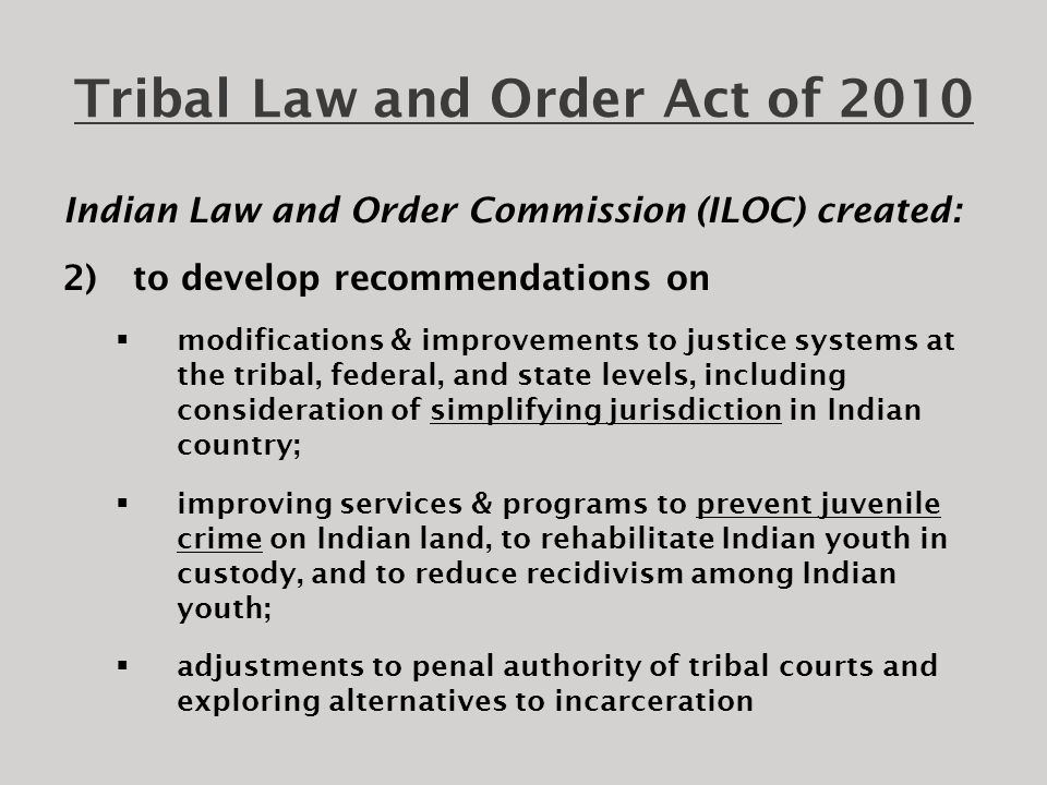 Tribal Law and Order Act of 2010  Reauthorizes Tribal Resources Grant Program within COPS, allowing more resources for tribal police, removes time limits on hiring grants, allows funds to cover indirect costs  Reauthorizes DOJ tribal jails construction program, including regional detention centers for long-term incarceration and tribal justice centers  Makes Alaska Native Villages eligible for grants for tribal courts and corrections services