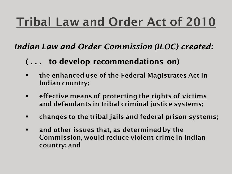 Tribal Law and Order Act of 2010 Indian Law and Order Commission (ILOC) created: 3)not later than 2 years after the date of enactment of the TLOA, to submit to the President and Congress a report that contains a detailed statement of the findings and conclusions of the Commission and recommendations for legislative and administrative actions as the Commission considers to be appropriate.