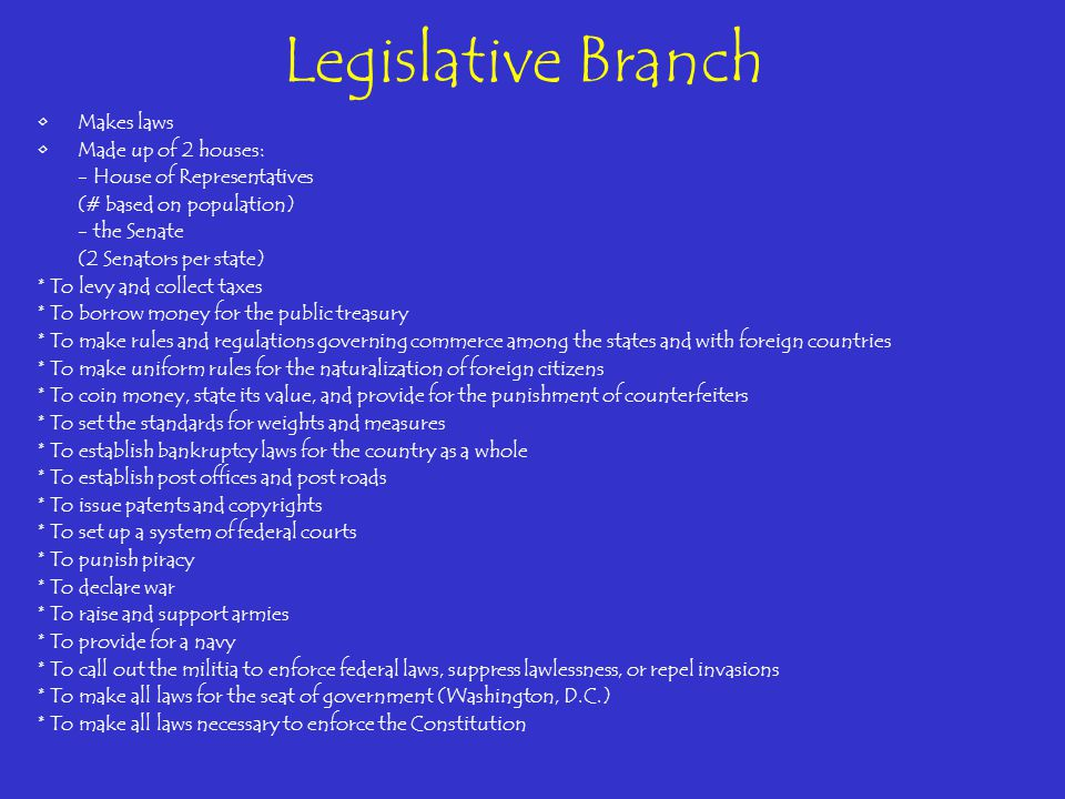 Legislative Branch Makes laws Made up of 2 houses: - House of Representatives (# based on population) - the Senate (2 Senators per state) * To levy an