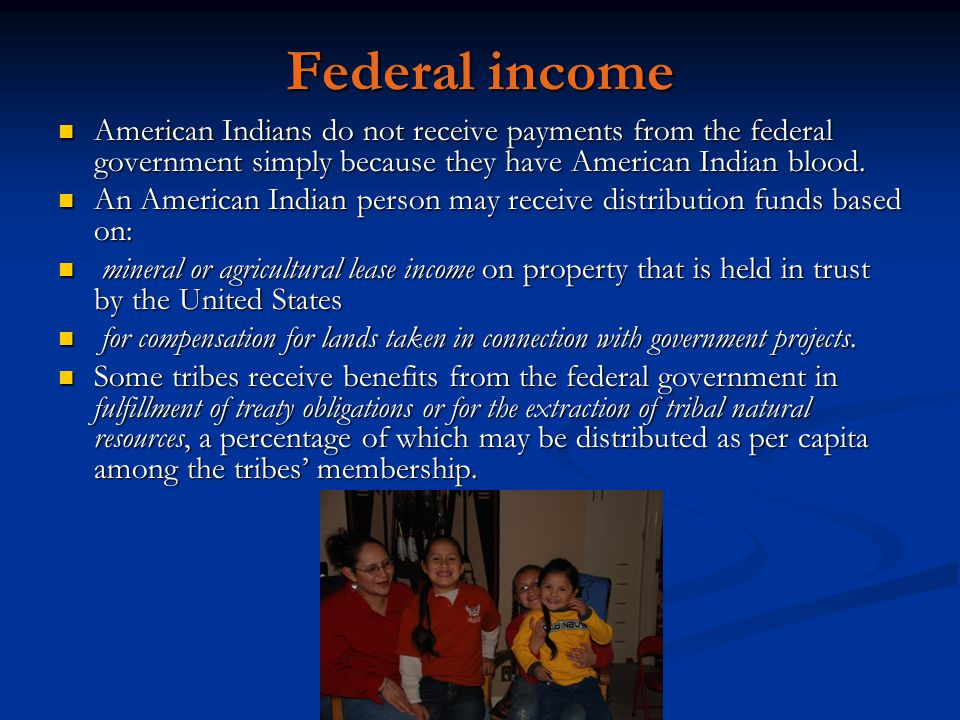 Federal income American Indians do not receive payments from the federal government simply because they have American Indian blood. American Indians d