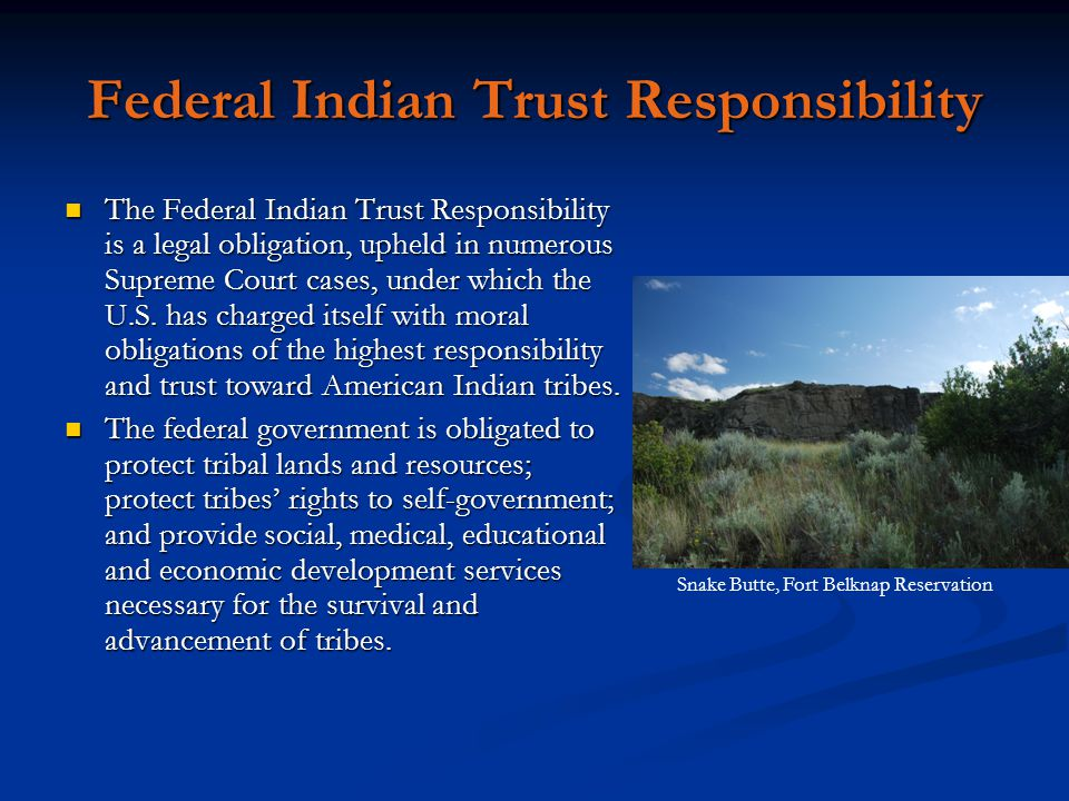 Federal Indian Trust Responsibility The Federal Indian Trust Responsibility is a legal obligation, upheld in numerous Supreme Court cases, under which