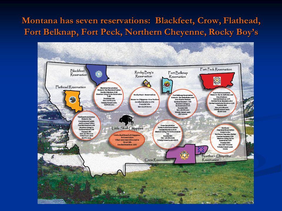 Montana has seven reservations: Blackfeet, Crow, Flathead, Fort Belknap, Fort Peck, Northern Cheyenne, Rocky Boy's