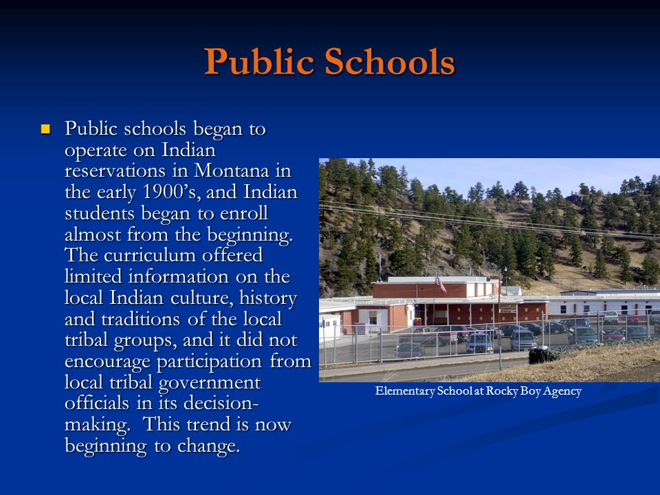 Public Schools Public schools began to operate on Indian reservations in Montana in the early 1900's, and Indian students began to enroll almost from