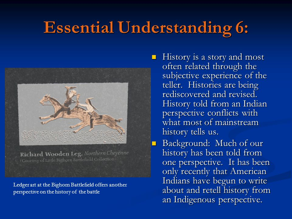 Essential Understanding 6: History is a story and most often related through the subjective experience of the teller. Histories are being rediscovered
