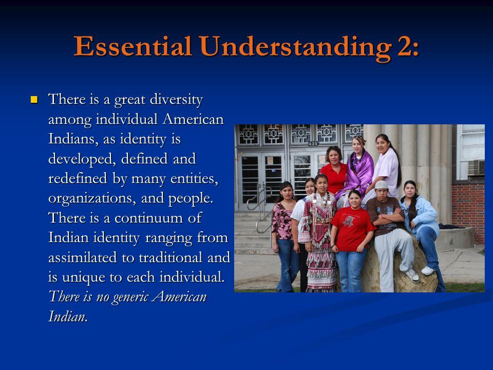 Essential Understanding 2: There is a great diversity among individual American Indians, as identity is developed, defined and redefined by many entit