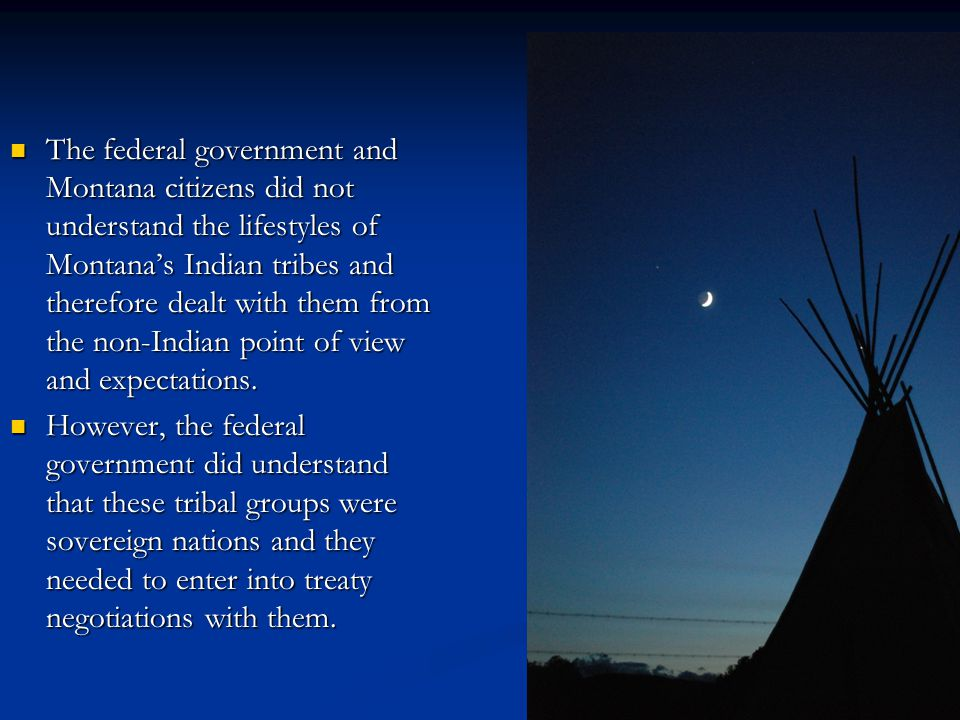 The federal government and Montana citizens did not understand the lifestyles of Montana's Indian tribes and therefore dealt with them from the non-In