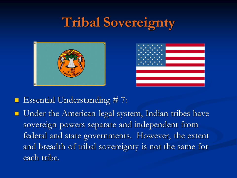 Tribal Sovereignty Essential Understanding # 7: Under the American legal system, Indian tribes have sovereign powers separate and independent from fed