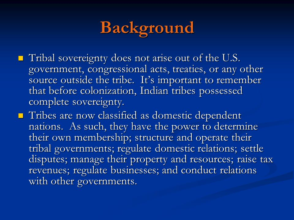 Background Tribal sovereignty does not arise out of the U.S. government, congressional acts, treaties, or any other source outside the tribe. It's imp