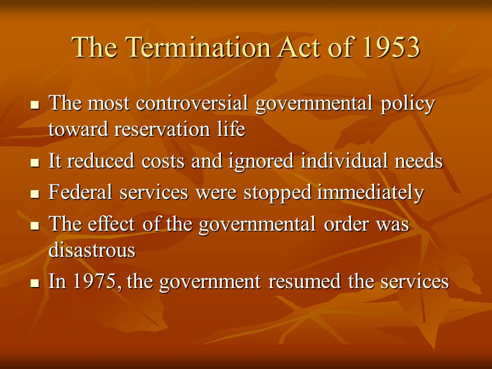 The Termination Act of 1953 The most controversial governmental policy toward reservation life The most controversial governmental policy toward reservation life It reduced costs and ignored individual needs It reduced costs and ignored individual needs Federal services were stopped immediately Federal services were stopped immediately The effect of the governmental order was disastrous The effect of the governmental order was disastrous In 1975, the government resumed the services In 1975, the government resumed the services
