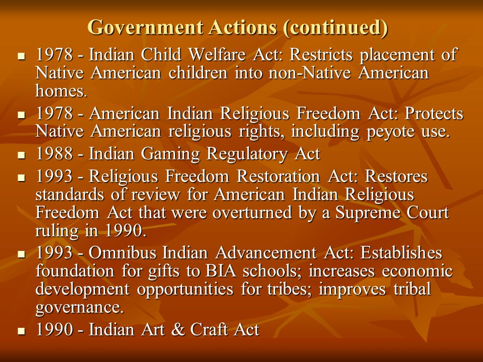 Government Actions (continued) 1978 - Indian Child Welfare Act: Restricts placement of Native American children into non-Native American homes.