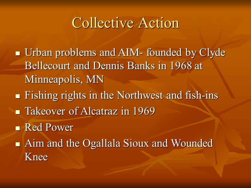 Urban problems and AIM- founded by Clyde Bellecourt and Dennis Banks in 1968 at Minneapolis, MN Urban problems and AIM- founded by Clyde Bellecourt and Dennis Banks in 1968 at Minneapolis, MN Fishing rights in the Northwest and fish-ins Fishing rights in the Northwest and fish-ins Takeover of Alcatraz in 1969 Takeover of Alcatraz in 1969 Red Power Red Power Aim and the Ogallala Sioux and Wounded Knee Aim and the Ogallala Sioux and Wounded Knee Collective Action