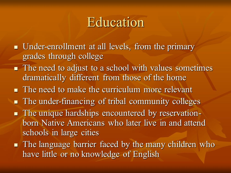 Education Under-enrollment at all levels, from the primary grades through college Under-enrollment at all levels, from the primary grades through college The need to adjust to a school with values sometimes dramatically different from those of the home The need to adjust to a school with values sometimes dramatically different from those of the home The need to make the curriculum more relevant The need to make the curriculum more relevant The under-financing of tribal community colleges The under-financing of tribal community colleges The unique hardships encountered by reservation- born Native Americans who later live in and attend schools in large cities The unique hardships encountered by reservation- born Native Americans who later live in and attend schools in large cities The language barrier faced by the many children who have little or no knowledge of English The language barrier faced by the many children who have little or no knowledge of English