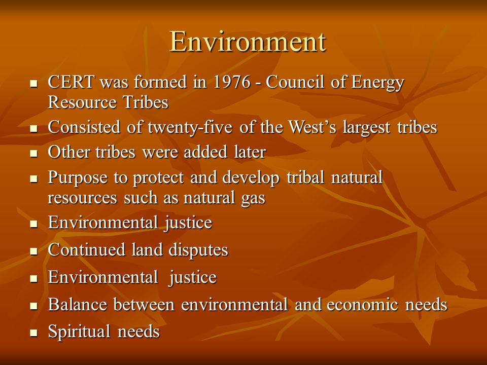 Environment Environment CERT was formed in 1976 - Council of Energy Resource Tribes CERT was formed in 1976 - Council of Energy Resource Tribes Consisted of twenty-five of the West's largest tribes Consisted of twenty-five of the West's largest tribes Other tribes were added later Other tribes were added later Purpose to protect and develop tribal natural resources such as natural gas Purpose to protect and develop tribal natural resources such as natural gas Environmental justice Environmental justice Continued land disputes Continued land disputes Environmental justice Environmental justice Balance between environmental and economic needs Balance between environmental and economic needs Spiritual needs Spiritual needs