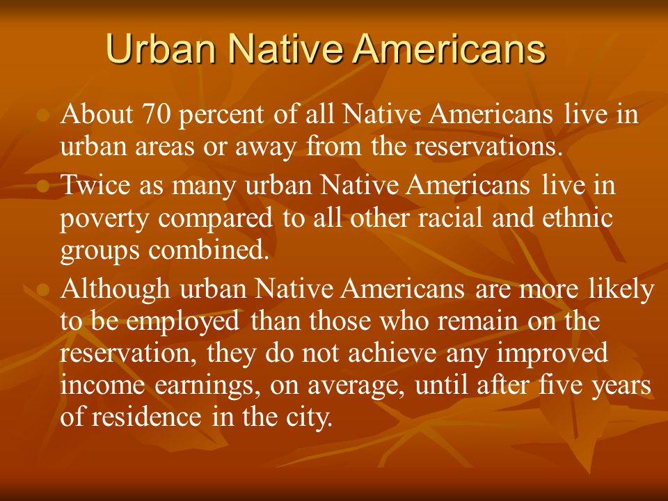 Urban Native Americans l About 70 percent of all Native Americans live in urban areas or away from the reservations.