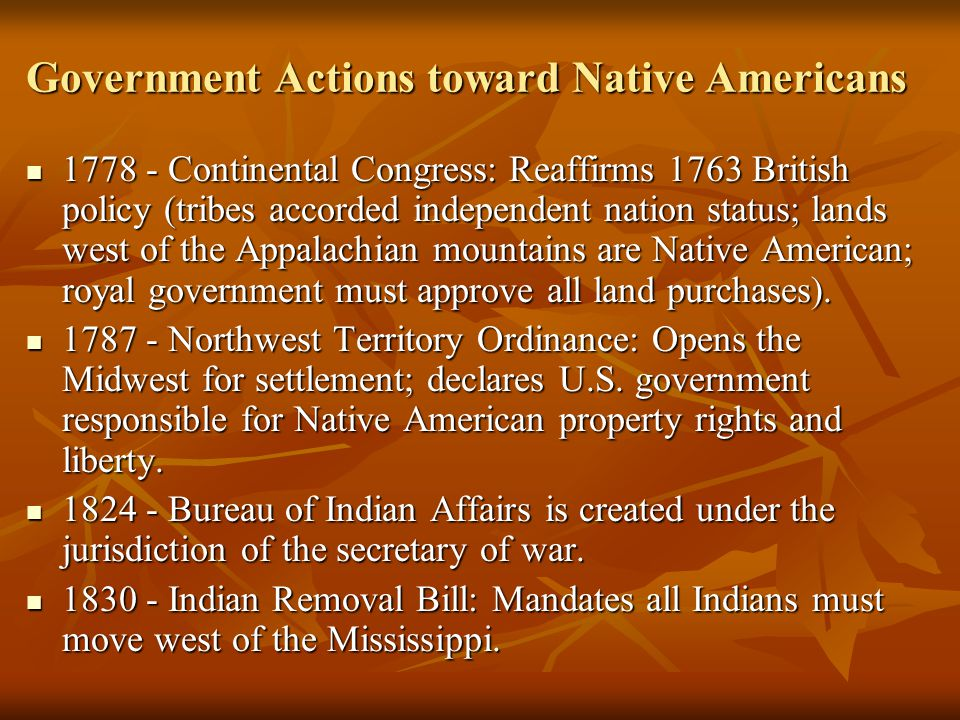 Government Actions toward Native Americans 1778 - Continental Congress: Reaffirms 1763 British policy (tribes accorded independent nation status; lands west of the Appalachian mountains are Native American; royal government must approve all land purchases).